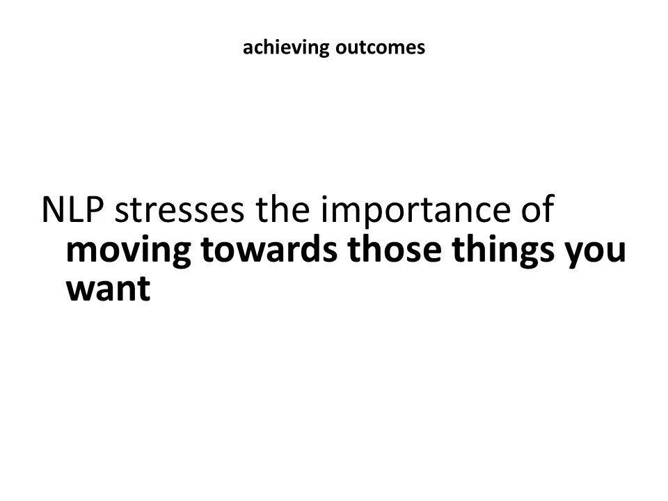 NLP stresses the importance of moving towards those things you want