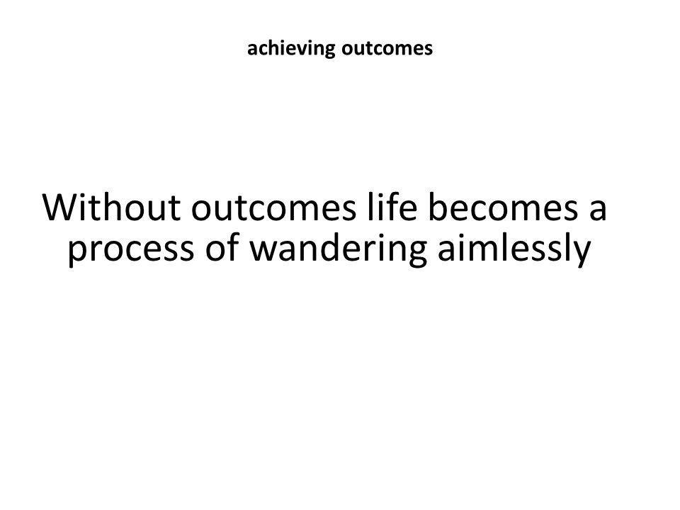 Without outcomes life becomes a process of wandering aimlessly