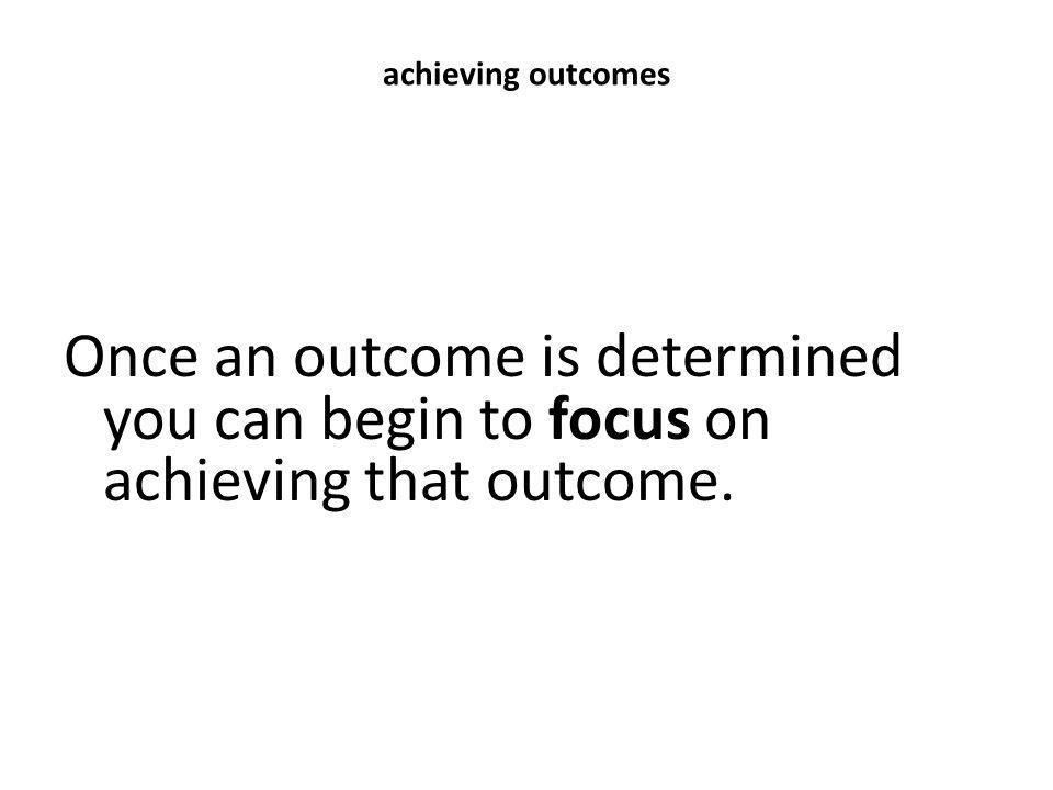 achieving outcomes Once an outcome is determined you can begin to focus on achieving that outcome.