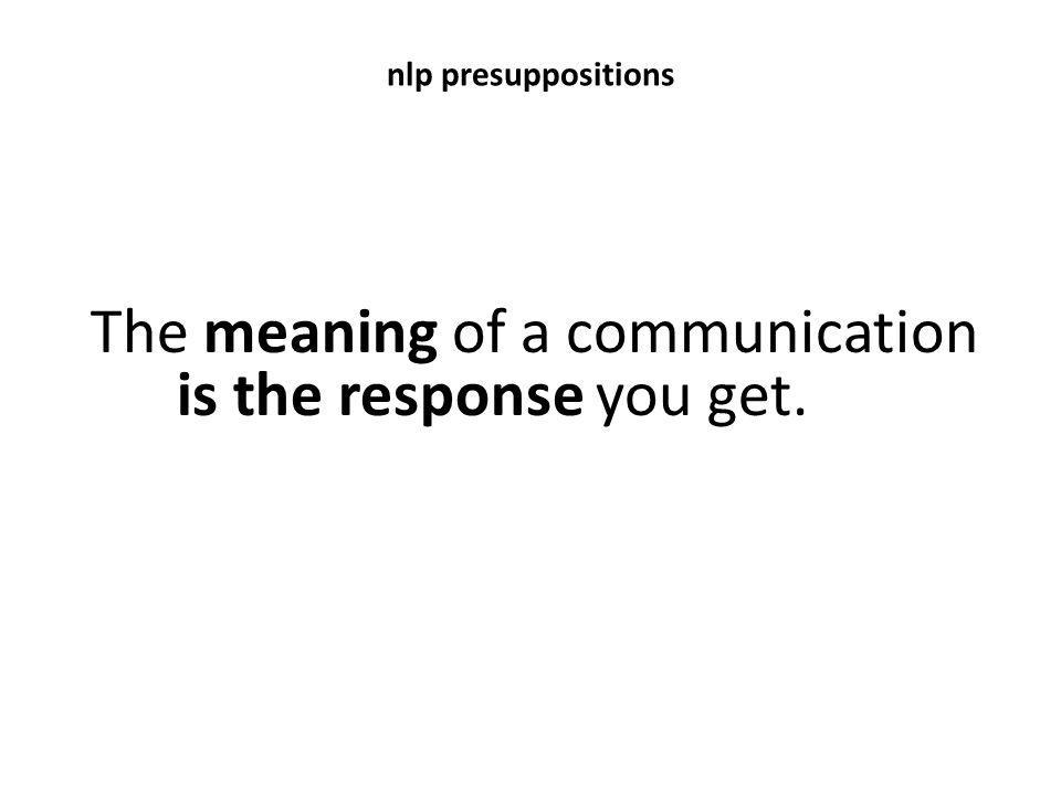 The meaning of a communication is the response you get.