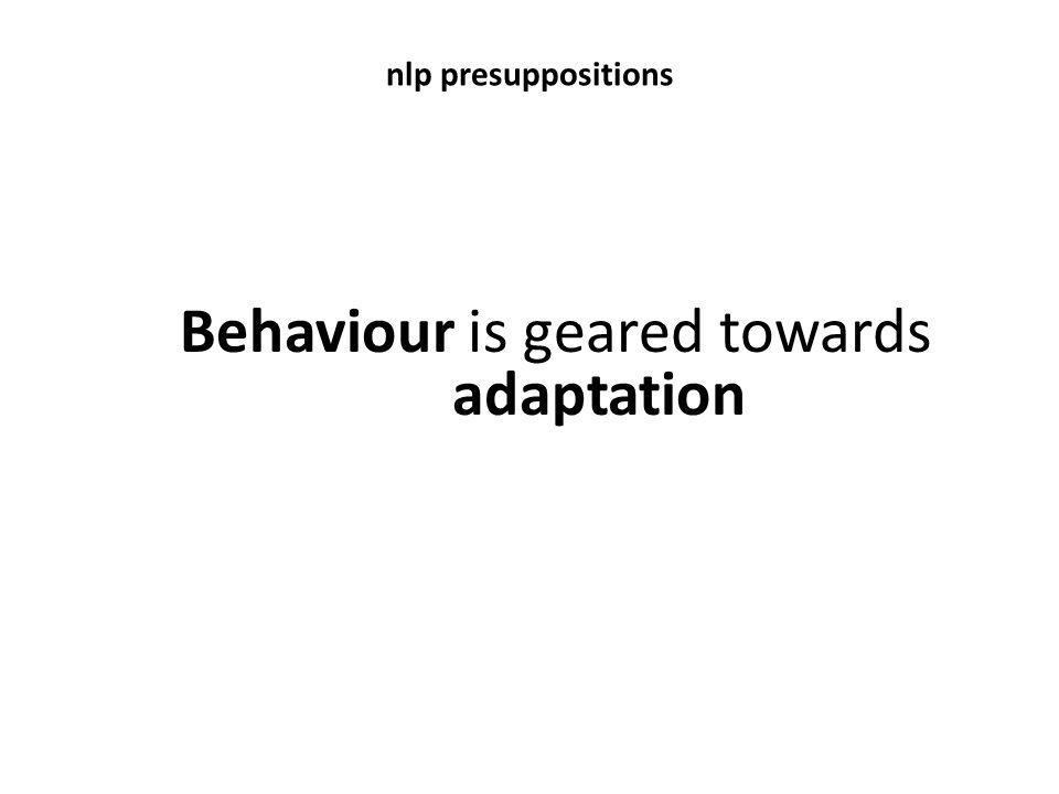 Behaviour is geared towards adaptation