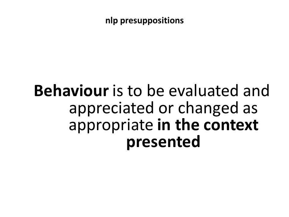 nlp presuppositions Behaviour is to be evaluated and appreciated or changed as appropriate in the context presented.