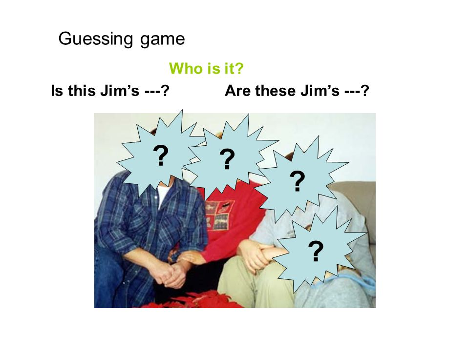 Guessing game Who is it Is this Jim's --- Are these Jim's ---