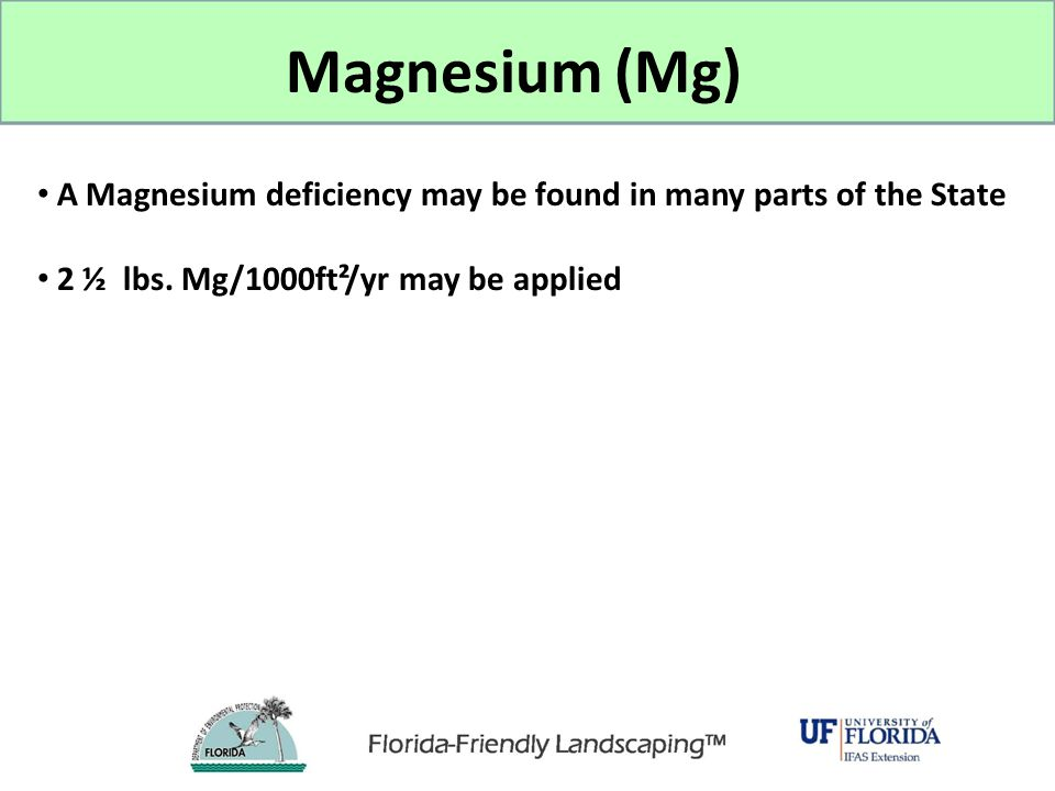 Magnesium (Mg) A Magnesium deficiency may be found in many parts of the State. 2 ½ lbs. Mg/1000ft²/yr may be applied.