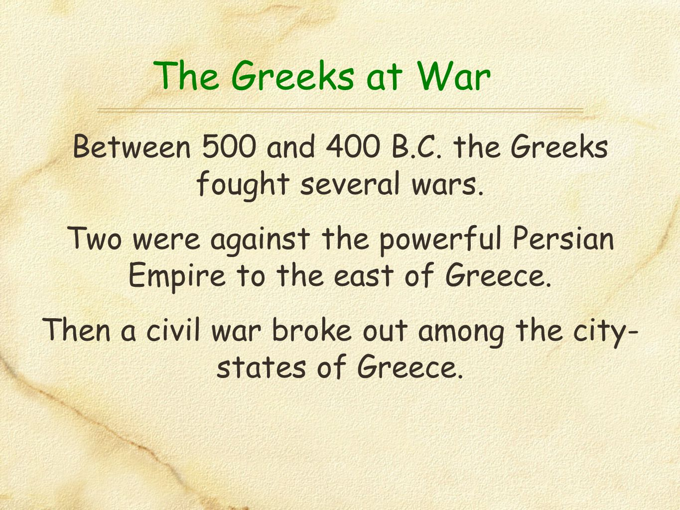 The Greeks at War Between 500 and 400 B.C. the Greeks fought several wars. Two were against the powerful Persian Empire to the east of Greece.