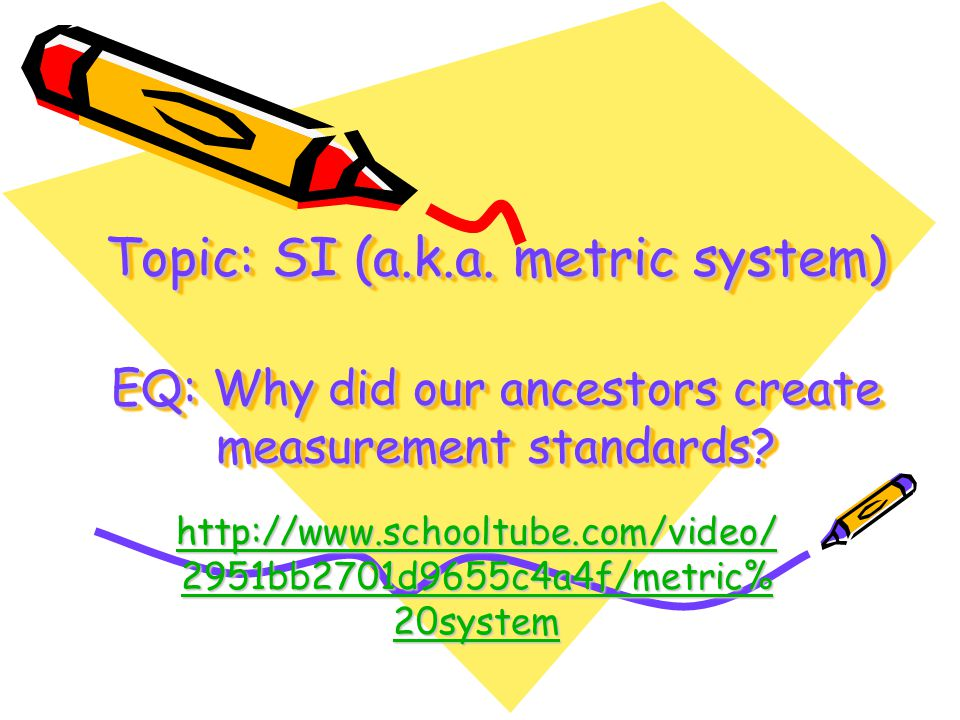 Topic: SI (a.k.a. metric system) EQ: Why did our ancestors create measurement standards