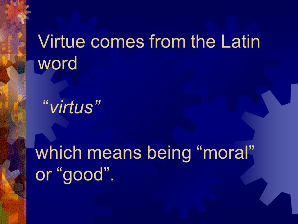 Virtue comes from the Latin word virtus
