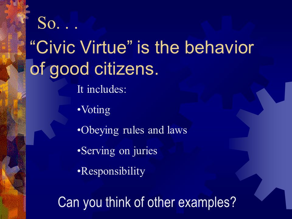 Civic Virtue is the behavior of good citizens.
