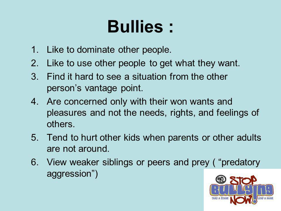 Bullies : Like to dominate other people.