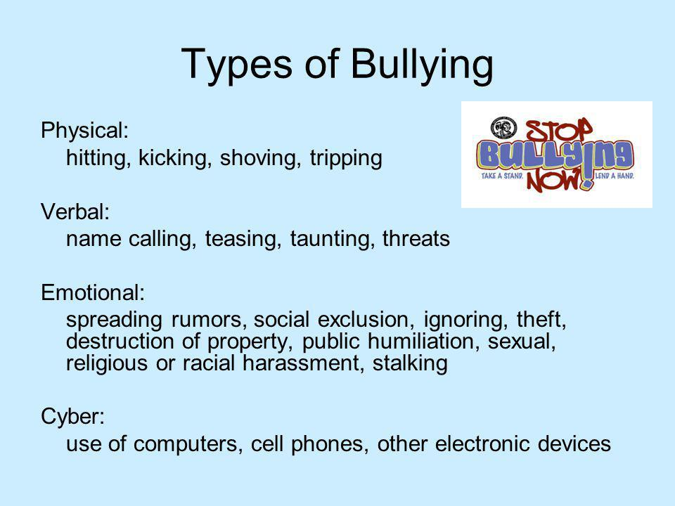 Types of Bullying Physical: hitting, kicking, shoving, tripping