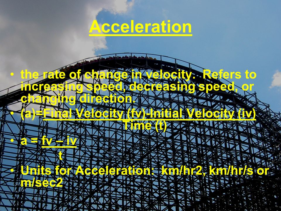 Acceleration the rate of change in velocity. Refers to increasing speed, decreasing speed, or changing direction.