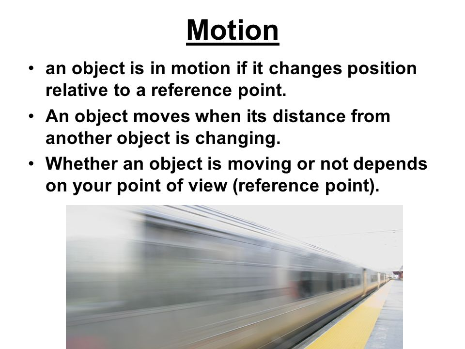 Motion an object is in motion if it changes position relative to a reference point.