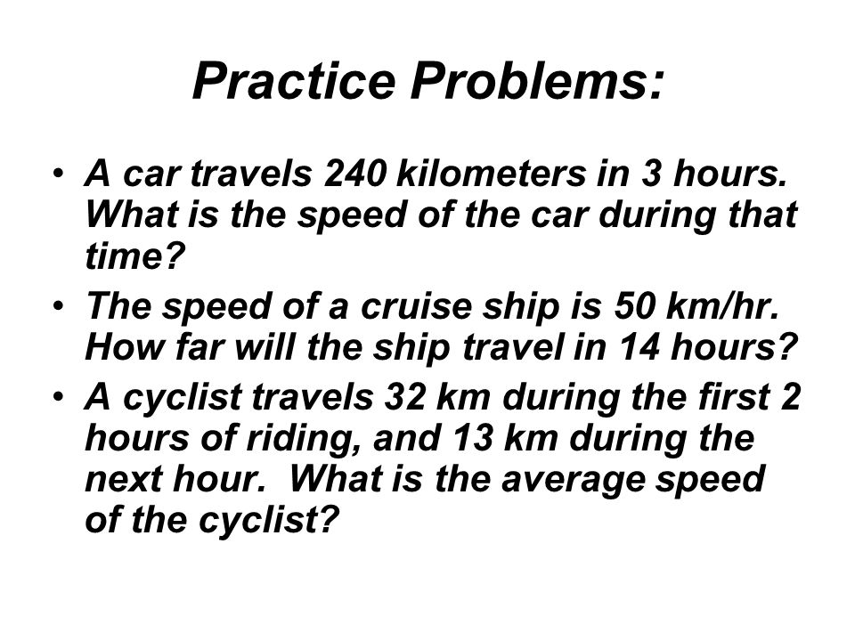 Practice Problems: A car travels 240 kilometers in 3 hours. What is the speed of the car during that time