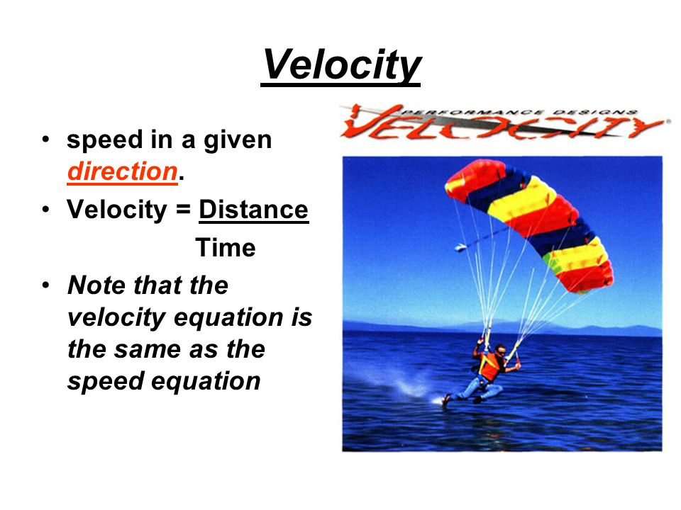 Velocity speed in a given direction. Velocity = Distance Time