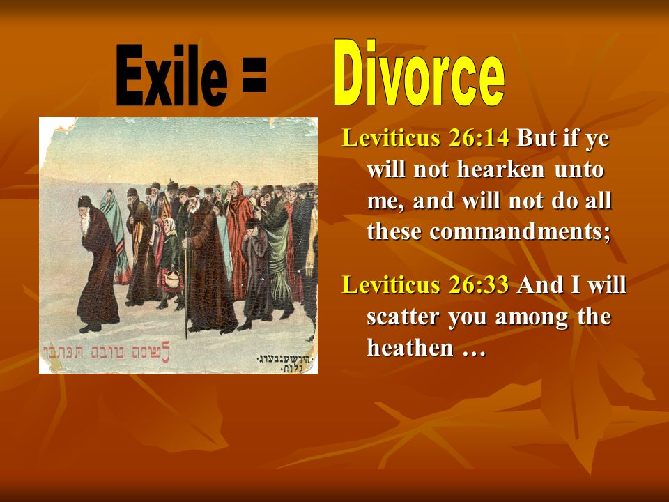 Divorce Exile = Leviticus 26:14 But if ye will not hearken unto me, and will not do all these commandments;