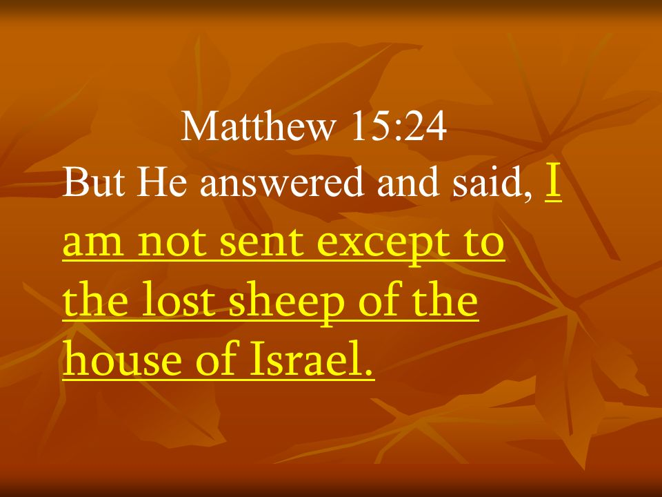 Matthew 15:24 But He answered and said, I am not sent except to the lost sheep of the house of Israel.