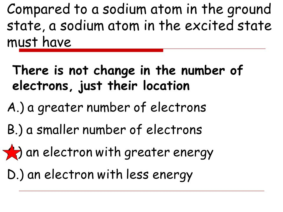 Compared to a sodium atom in the ground state, a sodium atom in the excited state must have