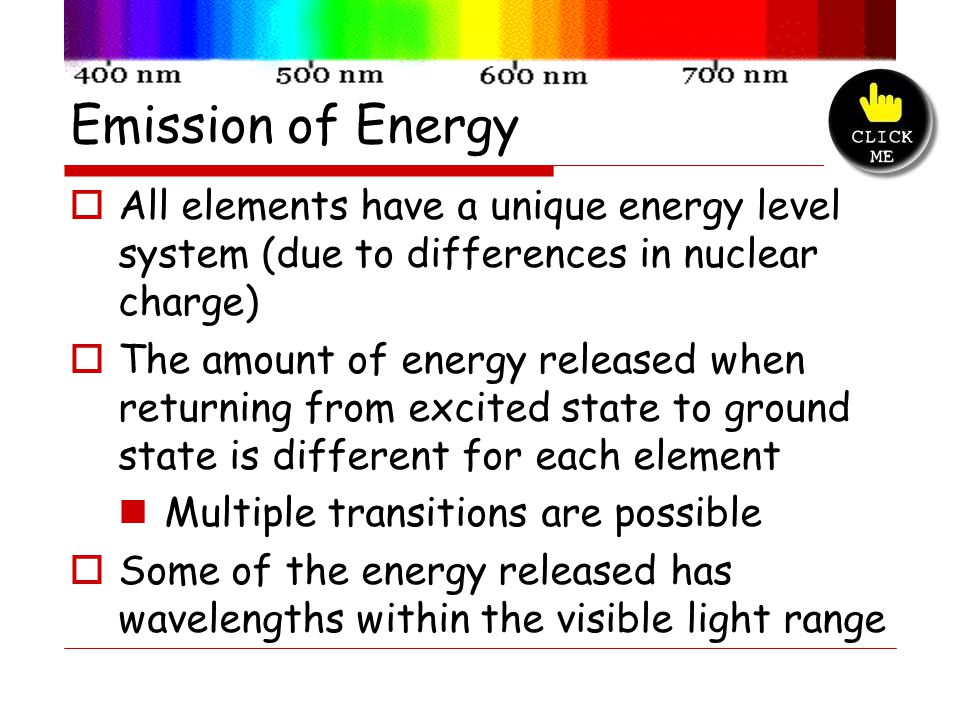 Emission of Energy 1. All elements have a unique energy level system (due to differences in nuclear charge)
