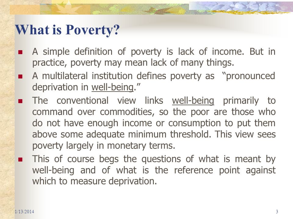 What is Poverty A simple definition of poverty is lack of income. But in practice, poverty may mean lack of many things.