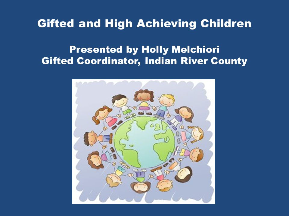 Gifted and High Achieving Children Presented by Holly Melchiori Gifted Coordinator, Indian River County