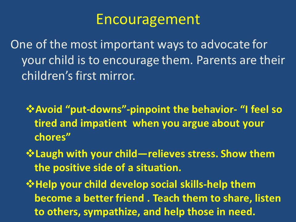 Encouragement One of the most important ways to advocate for your child is to encourage them. Parents are their children's first mirror.