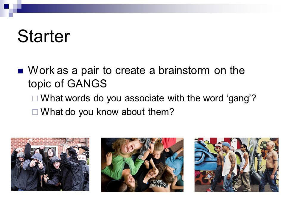 Starter Work as a pair to create a brainstorm on the topic of GANGS