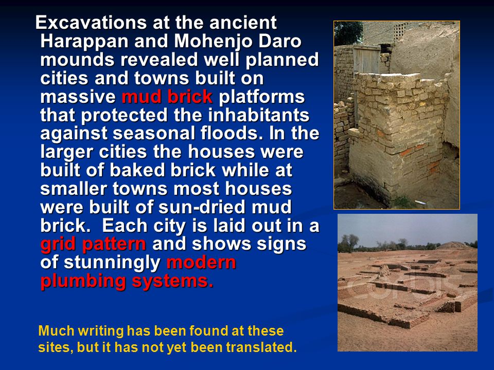 Excavations at the ancient Harappan and Mohenjo Daro mounds revealed well planned cities and towns built on massive mud brick platforms that protected the inhabitants against seasonal floods. In the larger cities the houses were built of baked brick while at smaller towns most houses were built of sun-dried mud brick. Each city is laid out in a grid pattern and shows signs of stunningly modern plumbing systems.