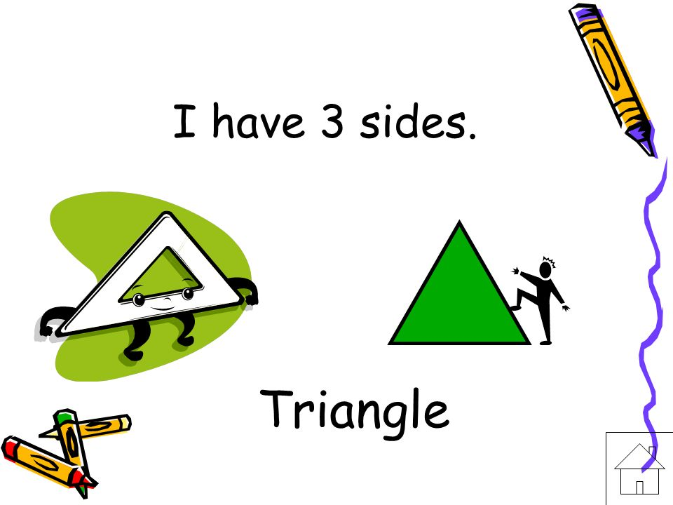 I have 3 sides. Triangle
