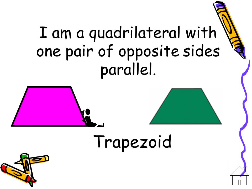 I am a quadrilateral with one pair of opposite sides parallel.