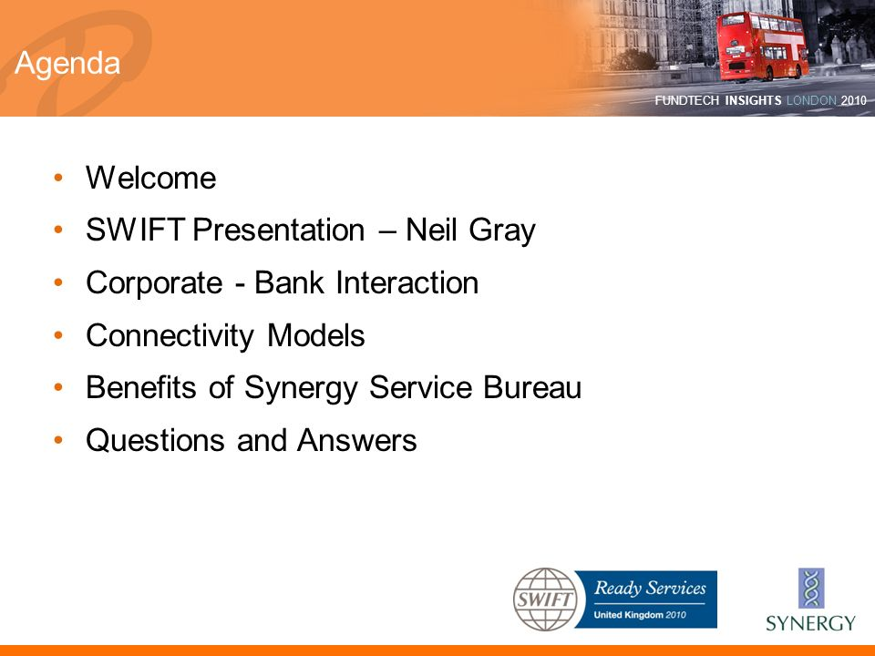 AgendaWelcome. SWIFT Presentation – Neil Gray. Corporate - Bank Interaction. Connectivity Models. Benefits of Synergy Service Bureau.