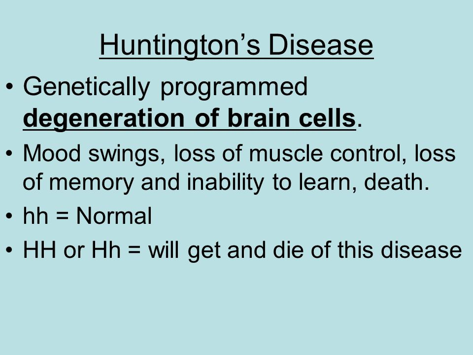 Huntington's Disease Genetically programmed degeneration of brain cells.