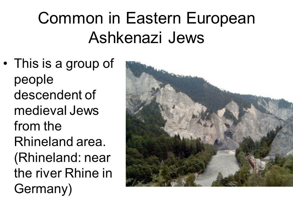 Common in Eastern European Ashkenazi Jews