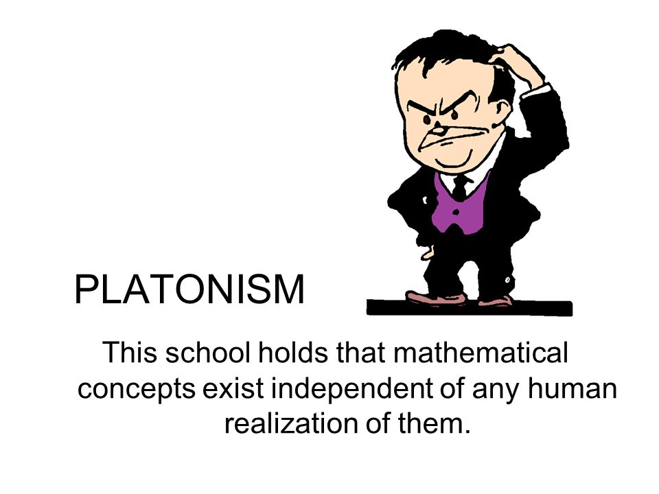 PLATONISM This school holds that mathematical concepts exist independent of any human realization of them.