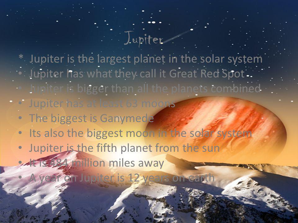 Jupiter * Jupiter is the largest planet in the solar system