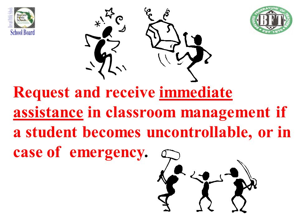 Request and receive immediate assistance in classroom management if a student becomes uncontrollable, or in case of emergency.