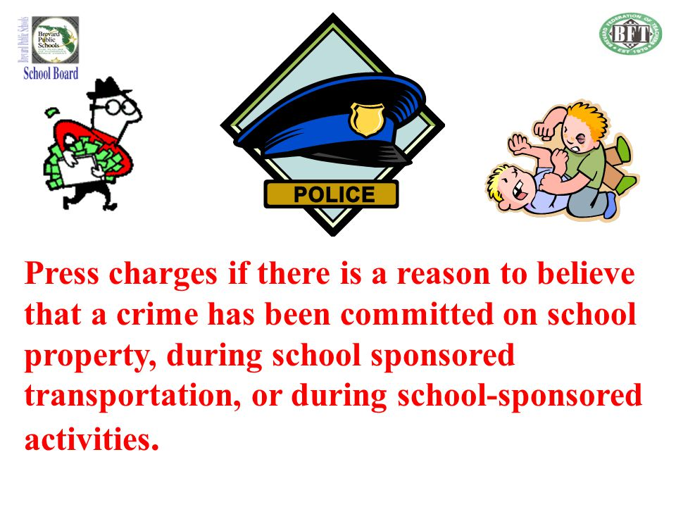 Press charges if there is a reason to believe that a crime has been committed on school property, during school sponsored transportation, or during school-sponsored activities.