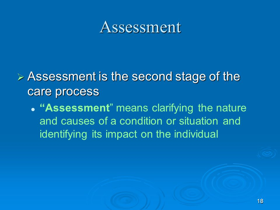 Assessment Assessment is the second stage of the care process