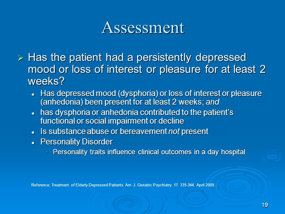 Assessment Has the patient had a persistently depressed mood or loss of interest or pleasure for at least 2 weeks