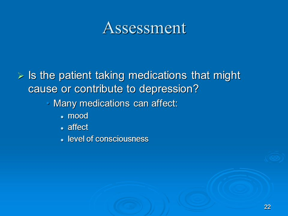 Assessment Is the patient taking medications that might cause or contribute to depression Many medications can affect: