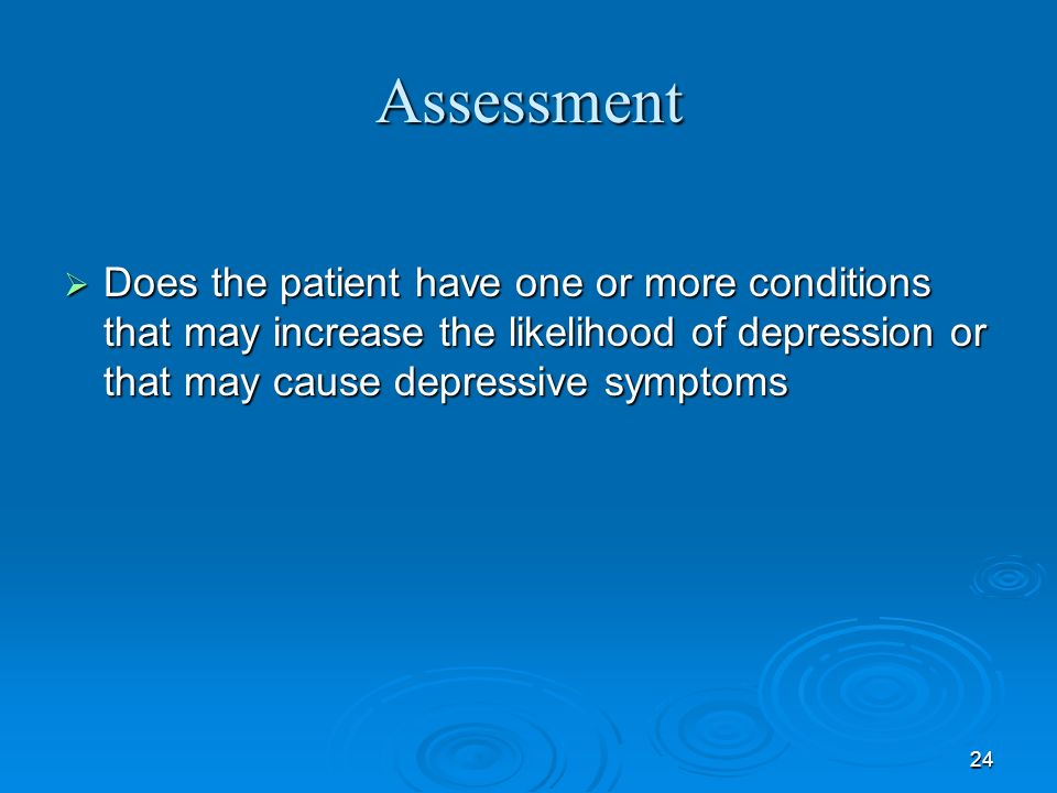 Assessment Does the patient have one or more conditions that may increase the likelihood of depression or that may cause depressive symptoms.