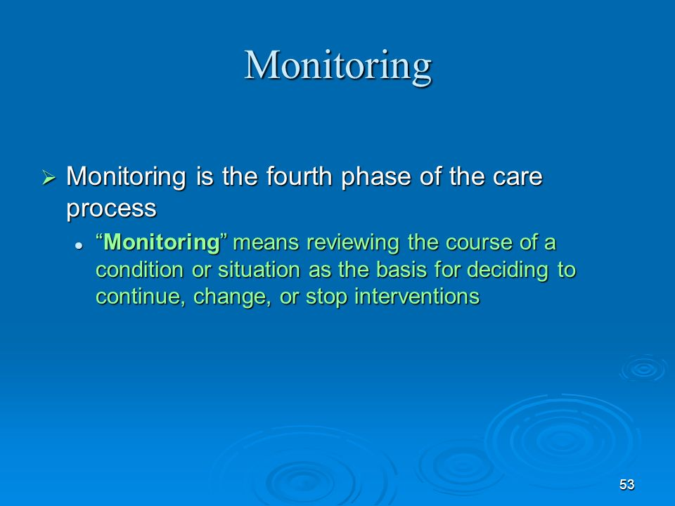 Monitoring Monitoring is the fourth phase of the care process