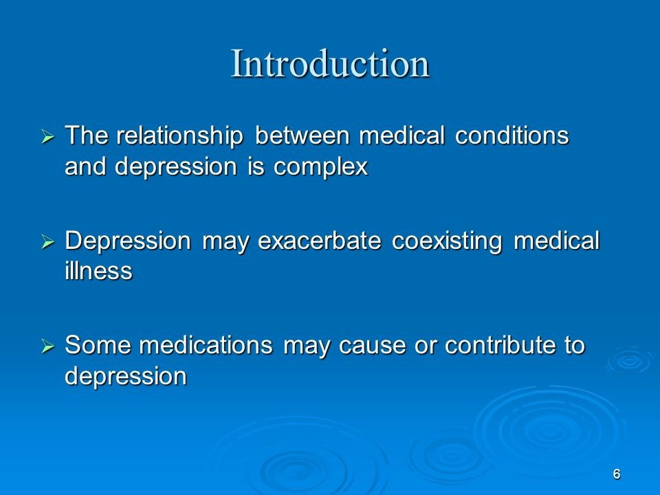 Introduction The relationship between medical conditions and depression is complex. Depression may exacerbate coexisting medical illness.