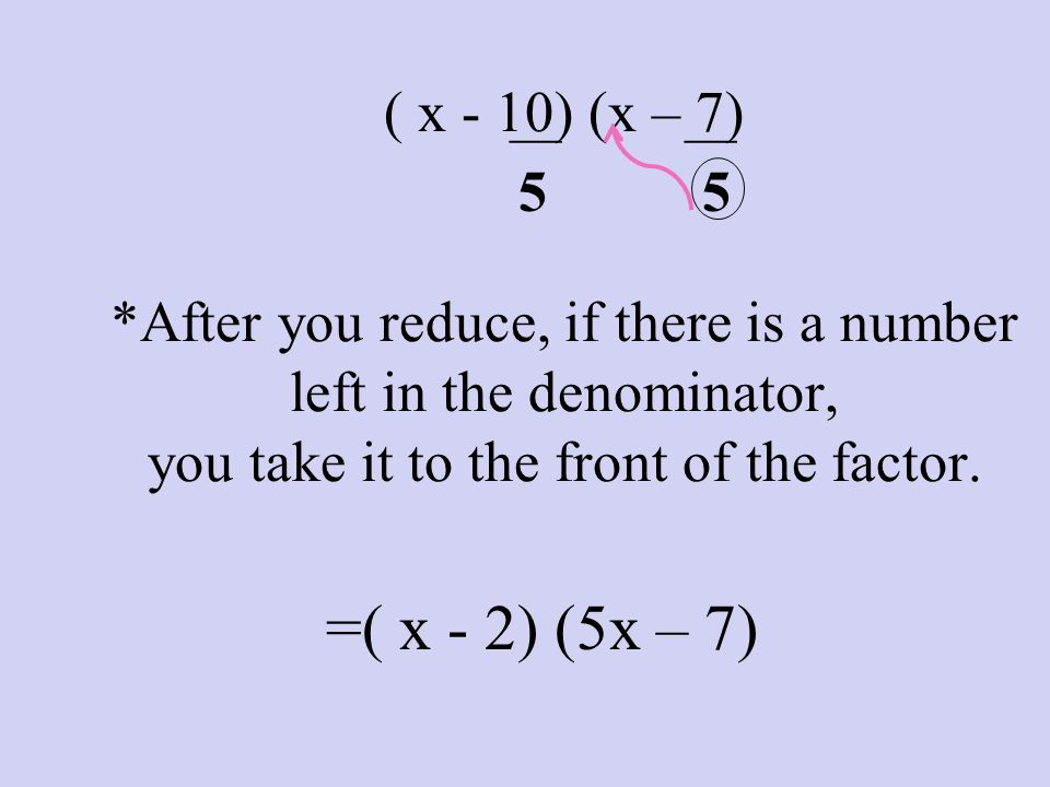 ___ ___. 5. 5. ( x - 10) (x – 7) *After you reduce, if there is a number left in the denominator, you take it to the front of the factor.