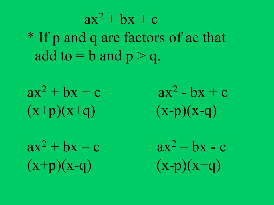 ax2 + bx + c * If p and q are factors of ac that add to = b and p > q.