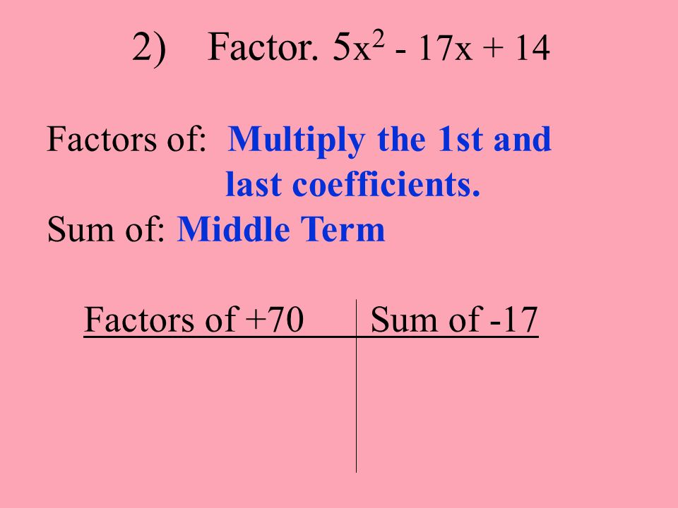 2) Factor. 5x2 - 17x + 14 Factors of: Multiply the 1st and