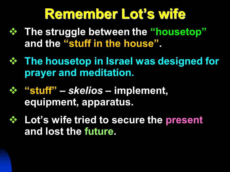 Remember Lot's wifeThe struggle between the housetop and the stuff in the house . The housetop in Israel was designed for prayer and meditation.