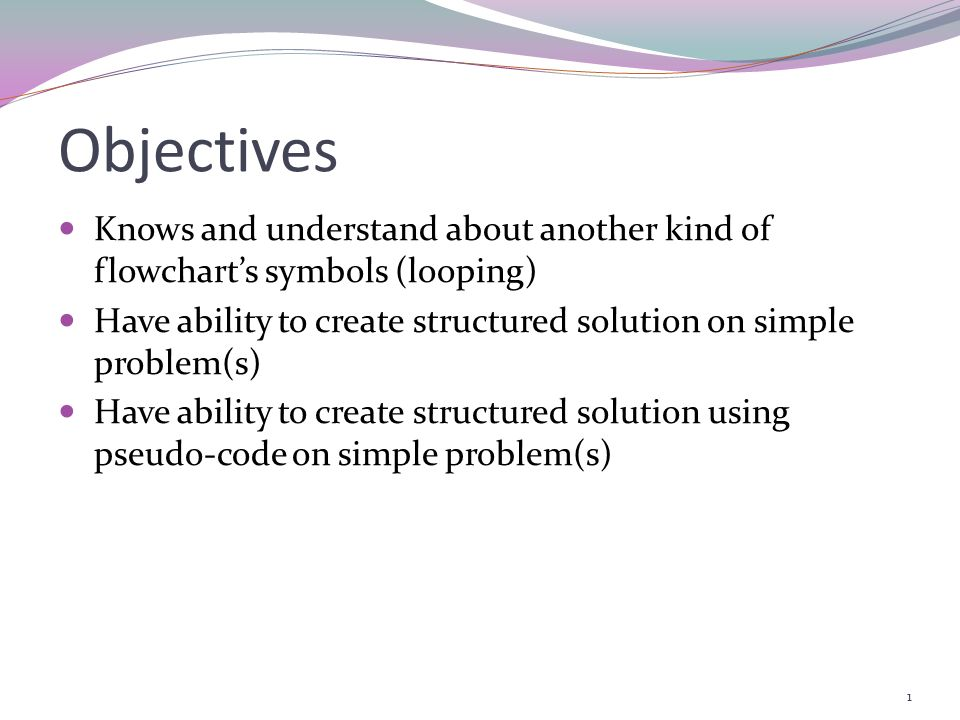 Objectives Knows and understand about another kind of flowchart's symbols (looping) Have ability to create structured solution on simple problem(s)