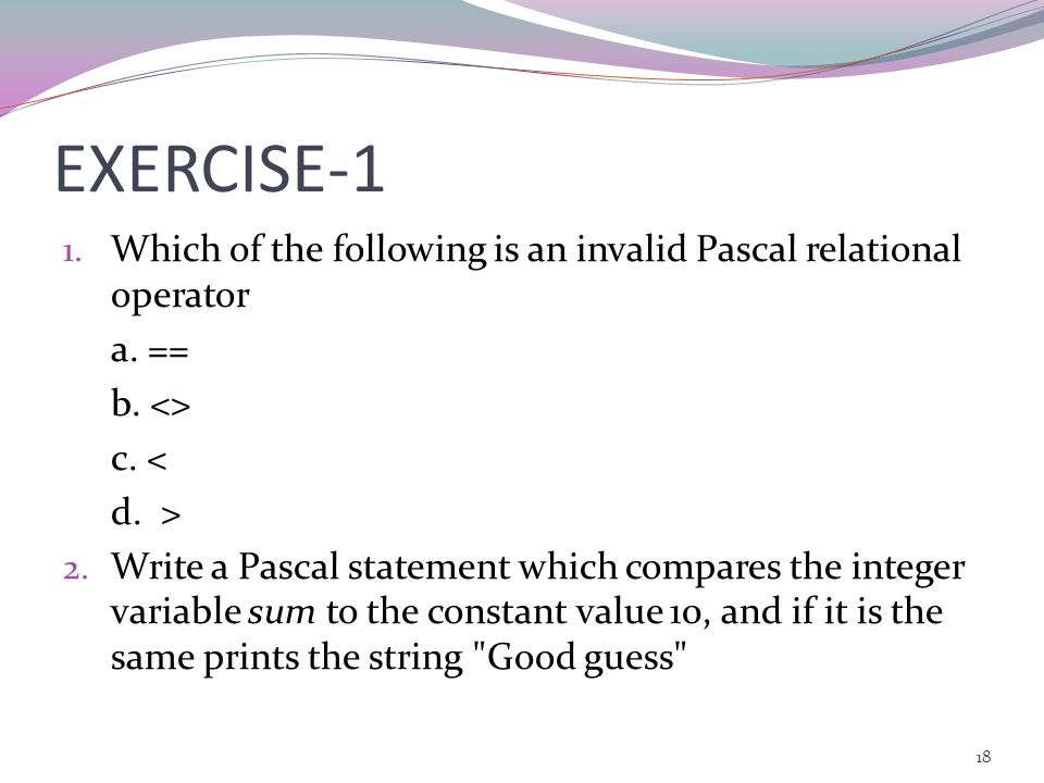 EXERCISE-1 Which of the following is an invalid Pascal relational operator. a. == b. <> c. < d. >