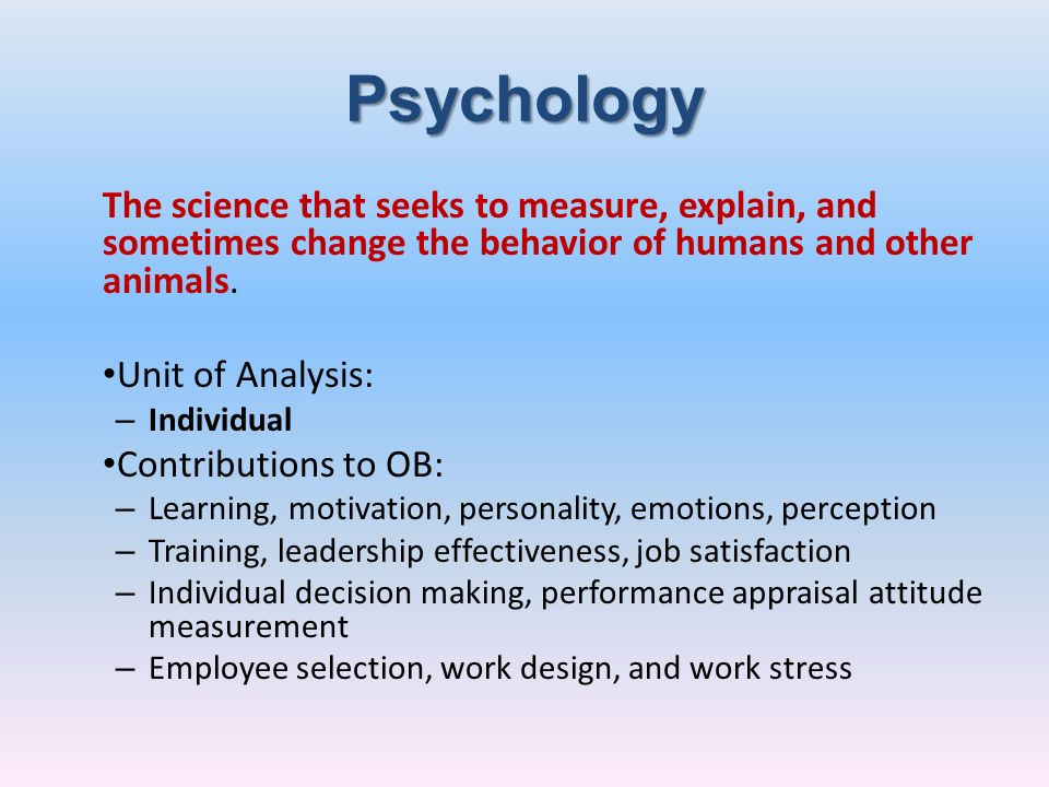 PsychologyThe science that seeks to measure, explain, and sometimes change the behavior of humans and other animals.