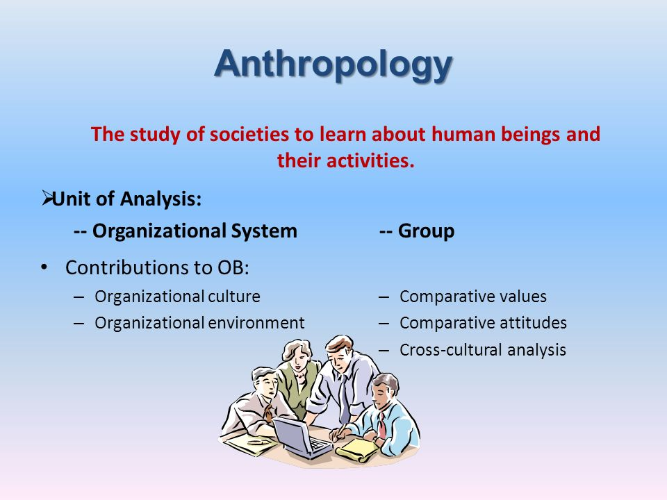AnthropologyThe study of societies to learn about human beings and their activities. Unit of Analysis: